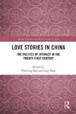 Love Stories in China: The Politics of Intimacy in the Twenty-First Century by Wanning Sun