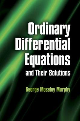 Ordinary Differential Equations and Their Solutions by George Moseley Murphy