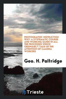 Photographic Instruction Text: A Systematic Course and Working Guide in All the Processes Which Ordinarily Take Up the Attention of Camera Workers by Geo H Paltridge