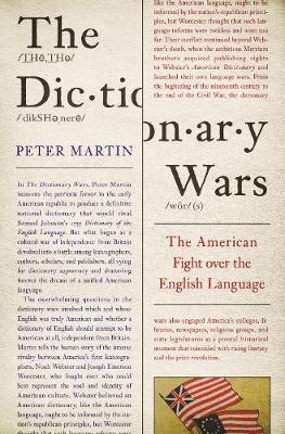 The Dictionary Wars: The American Fight over the English Language by Peter Martin