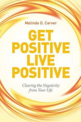 Get Positive Live Positive by Melinda D. Carver