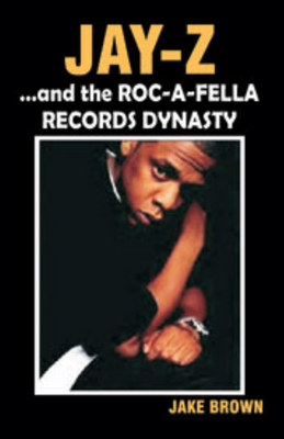 """""""Jay-Z"""" and the """"Roc-A-Fella"""" Records Dynasty by Jake Brown"""