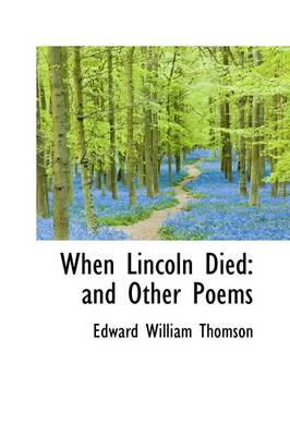 When Lincoln Died: And Other Poems by Edward William Thomson