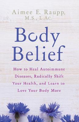 Body Belief: How to Heal Autoimmune Diseases, Radically Shift Your Health, and Learn to Love Your Body More by Aimee E. Raupp