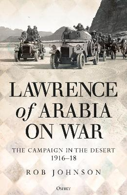 Lawrence of Arabia on War: The Campaign in the Desert 1916-18 by Robert Johnson