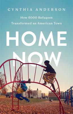 Home Now: How 6000 Refugees Transformed an American Town by Cynthia Anderson