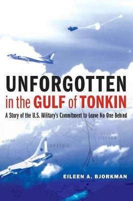 Unforgotten in the Gulf of Tonkin: A Story of the U.S. Military's Commitment to Leave No One Behind by Eileen A Bjorkman