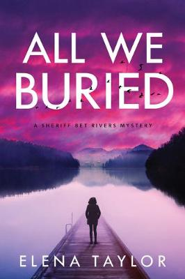 All We Buried: A Sheriff Bet Rivers Mystery by Elena Taylor