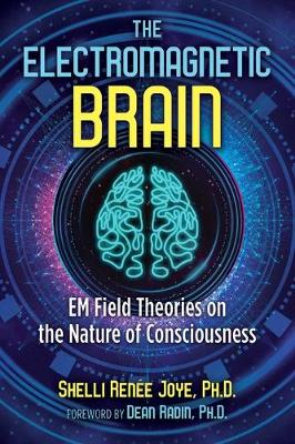 The Electromagnetic Brain: EM Field Theories on the Nature of Consciousness by Shelli Renee Joye