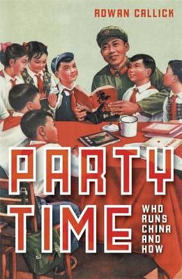 Party Time: Who Runs China and How by Rowan Callick