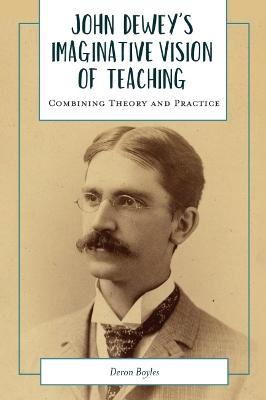 John Dewey's Imaginative Vision of Teaching: Combining Theory and Practice by Deron Boyles