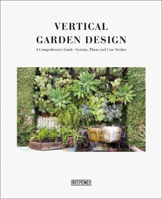 Vertical Garden Design: A Comprehensive Guide: Systems, Plants and Case Studies by Li Aihong