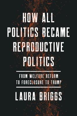 How All Politics Became Reproductive Politics by Laura Briggs