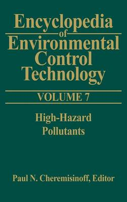 Encyclopedia of Environmental Control Technology Encyclopedia of Environmental Control Technology: Volume 7 High-hazard Pollutants v. 7 by Paul Cheremisinoff
