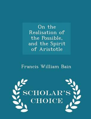 On the Realisation of the Possible, and the Spirit of Aristotle - Scholar's Choice Edition by Francis William Bain