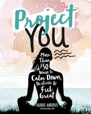 Project You: More than 50 Ways to Calm Down, de-Stress, and Feel Great by Aubre Andrus