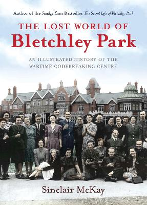 The Lost World of Bletchley Park by Sinclair McKay