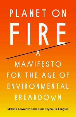 Planet on Fire: A Manifesto for the Age of Environmental Breakdown by Mathew Lawrence