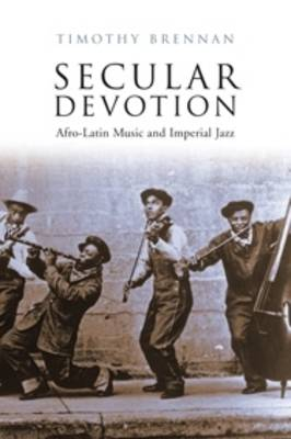 Secular Devotion: Afro-Latin Music and Imperial Jazz by Timothy Brennan