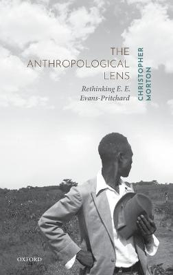 The Anthropological Lens: Rethinking E. E. Evans-Pritchard by Christopher Morton