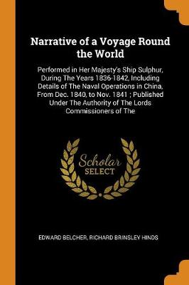 Narrative of a Voyage Round the World: Performed in Her Majesty's Ship Sulphur, During the Years 1836-1842, Including Details of the Naval Operations in China, from Dec. 1840, to Nov. 1841; Published Under the Authority of the Lords Commissioners of the by Edward Belcher