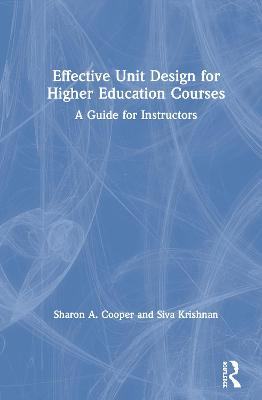 Effective Unit Design for Higher Education Courses: A Guide for Instructors by Sharon A. Cooper