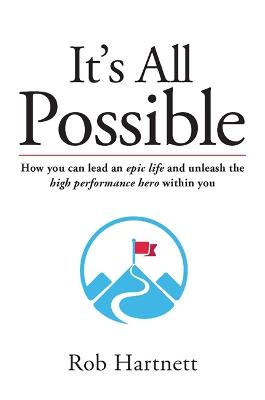 It's All Possible: How You Can Lead an Epic Life and Unleash the High Preformance Herowithin You by Rob Hartnett