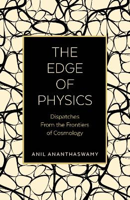 The Edge of Physics: Dispatches from the Frontiers of Cosmology by Anil Ananthaswamy