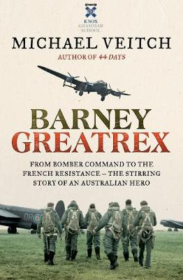 Barney Greatrex: From Bomber Command to the French Resistance - the stirring story of an Australian hero by Michael Veitch