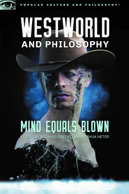 Westworld and Philosophy: Mind Equals Blown by Richard Greene