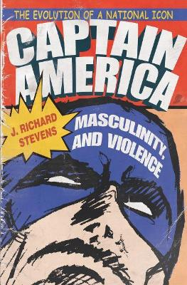 Captain America, Masculinity, and Violence: The Evolution of a National Icon by J. Richard Stevens
