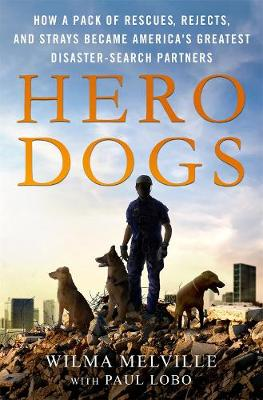 Hero Dogs: How a Pack of Rescues, Rejects, and Strays Became America's Greatest Disaster-Search Partners by Wilma Melville