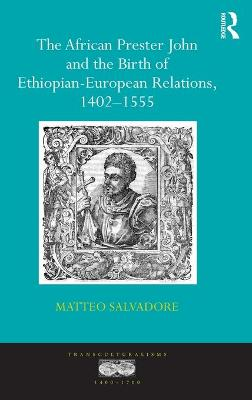 African Prester John and the Birth of Ethiopian-European Relations, 1402-1555 by Matteo Salvadore