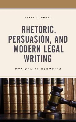 Rhetoric, Persuasion, and Modern Legal Writing: The Pen Is Mightier by Brian L. Porto