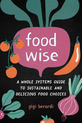 FoodWise: A Whole Systems Guide to Sustainable and Delicious Food Choices by Gigi Berardi