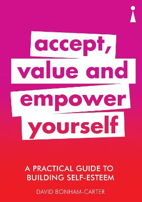 A Practical Guide to Building Self-Esteem: Accept, Value and Empower Yourself by David Bonham-Carter
