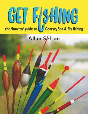 Get Fishing: The 'how to' guide to Coarse, Sea and Fly fishing by Allan Sefton