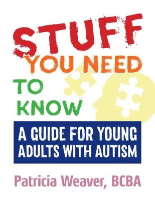 Stuff You Need To Know: A Guide for Young Adults with Autism by Patricia Weaver