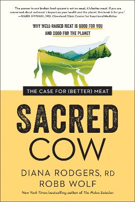 Sacred Cow: The Case for (Better) Meat: Why Well-Raised Meat Is Good for You and Good for the Planet by Diana Rodgers