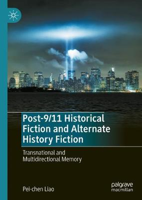 Post-9/11 Historical Fiction and Alternate History Fiction: Transnational and Multidirectional Memory by Pei-chen Liao