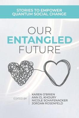 Our Entangled Future: Stories to Empower Quantum Social Change by Karen O'Brien