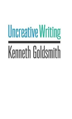 Uncreative Writing: Managing Language in the Digital Age by Kenneth Goldsmith
