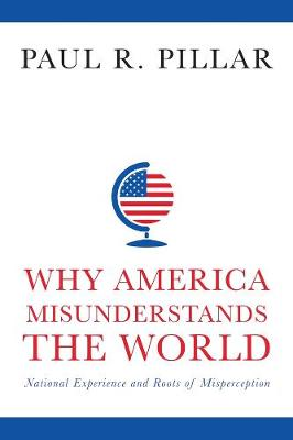 Why America Misunderstands the World: National Experience and Roots of Misperception by Paul Pillar