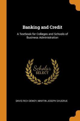 Banking and Credit: A Textbook for Colleges and Schools of Business Administration by Davis Rich Dewey