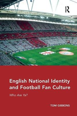 English National Identity and Football Fan Culture: Who Are Ya? by Tom Gibbons