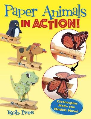 Paper Animals in Action!: Clothespins Make the Models Move! by Rob Ives