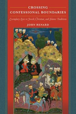 Crossing Confessional Boundaries: Exemplary Lives in Jewish, Christian, and Islamic Traditions by John Renard