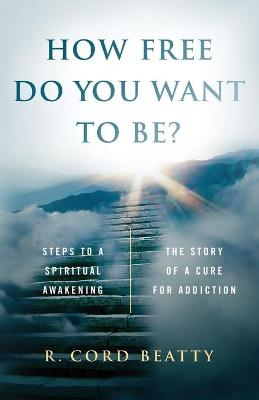 How Free Do You Want To Be?: The Story Of A Cure For Addiction by R. Cord Beatty