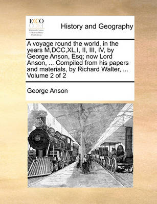 A Voyage Round the World, in the Years M, DCC, XL, I, II, III, IV, by George Anson, Esq; Now Lord Anson, ... Compiled from His Papers and Materials, by Richard Walter, ... Volume 2 of 2 by George Anson