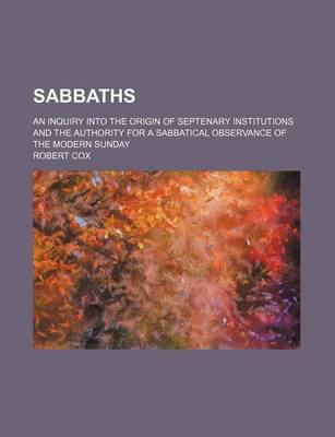 Sabbaths; An Inquiry Into the Origin of Septenary Institutions and the Authority for a Sabbatical Observance of the Modern Sunday by Robert Cox